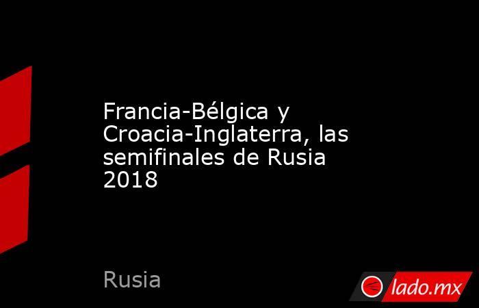 Francia-Bélgica y Croacia-Inglaterra, las semifinales de Rusia 2018. Noticias en tiempo real
