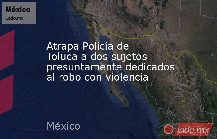 Atrapa Policía de Toluca a dos sujetos presuntamente dedicados al robo con violencia. Noticias en tiempo real