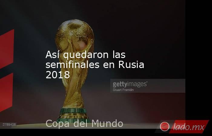 Así quedaron las semifinales en Rusia 2018. Noticias en tiempo real