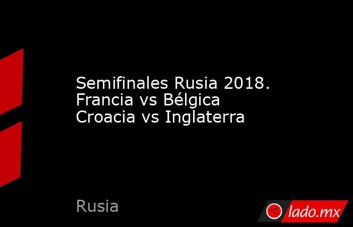 Semifinales Rusia 2018. Francia vs Bélgica Croacia vs Inglaterra. Noticias en tiempo real