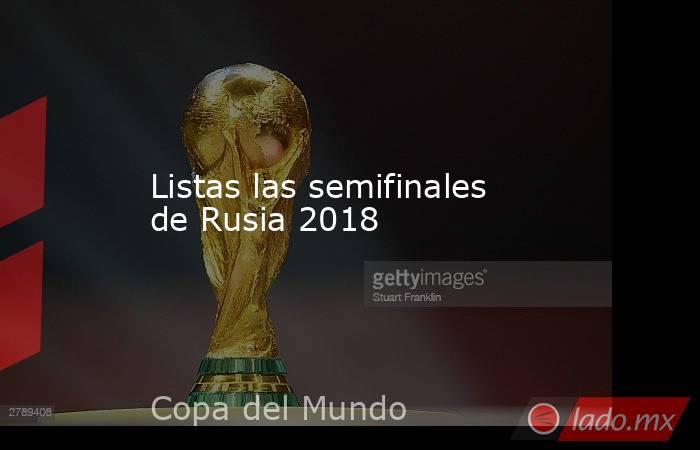 Listas las semifinales de Rusia 2018. Noticias en tiempo real