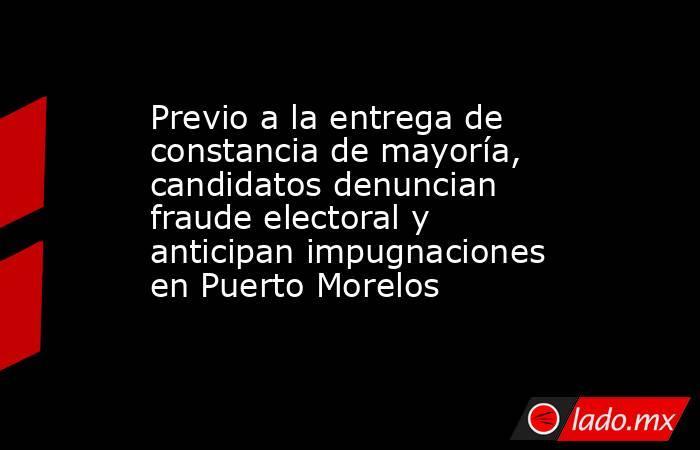Previo a la entrega de constancia de mayoría, candidatos denuncian fraude electoral y anticipan impugnaciones en Puerto Morelos. Noticias en tiempo real
