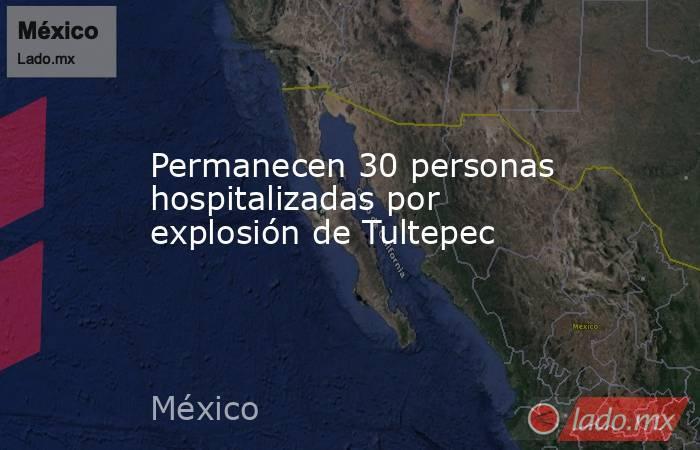 Permanecen 30 personas hospitalizadas por explosión de Tultepec. Noticias en tiempo real