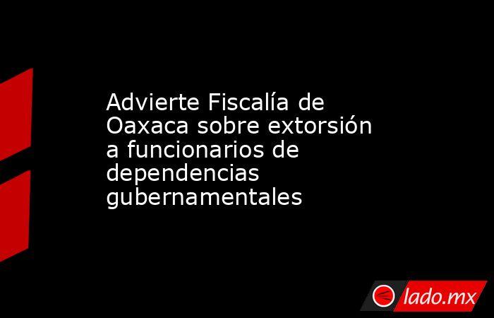 Advierte Fiscalía de Oaxaca sobre extorsión a funcionarios de dependencias gubernamentales. Noticias en tiempo real
