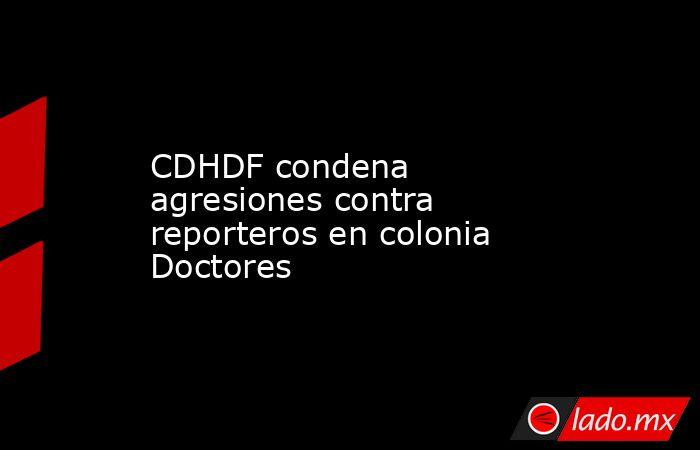 CDHDF condena agresiones contra reporteros en colonia Doctores. Noticias en tiempo real