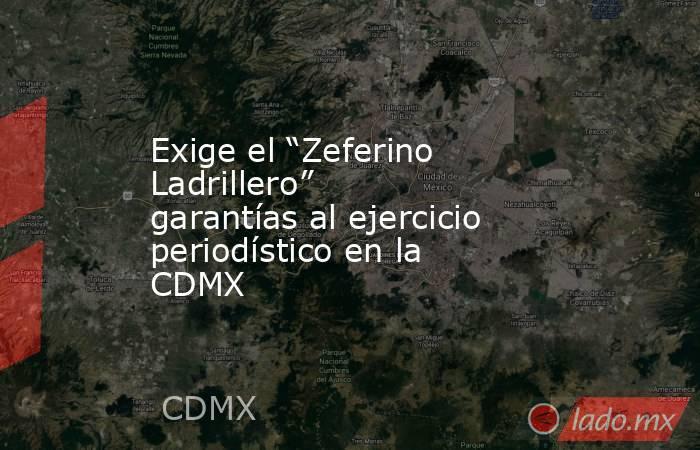 """Exige el """"Zeferino Ladrillero"""" garantías al ejercicio periodístico en la CDMX. Noticias en tiempo real"""