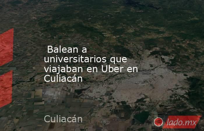 Balean a universitarios que viajaban en Uber en Culiacán. Noticias en tiempo real