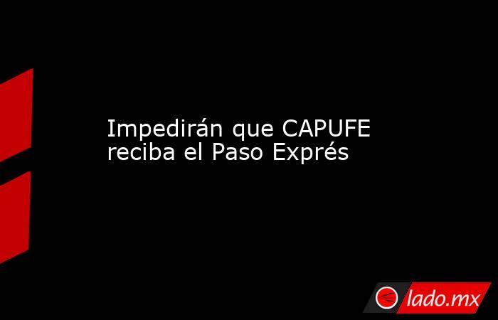 Impedirán que CAPUFE reciba el Paso Exprés. Noticias en tiempo real
