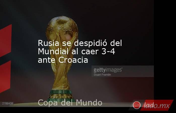 Rusia se despidió del Mundial al caer 3-4 ante Croacia. Noticias en tiempo real