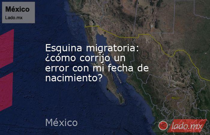 Esquina migratoria: ¿cómo corrijo un error con mi fecha de nacimiento?. Noticias en tiempo real