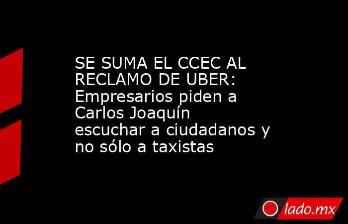 SE SUMA EL CCEC AL RECLAMO DE UBER: Empresarios piden a Carlos Joaquín escuchar a ciudadanos y no sólo a taxistas. Noticias en tiempo real