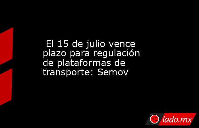 El 15 de julio vence plazo para regulación de plataformas de transporte: Semov. Noticias en tiempo real