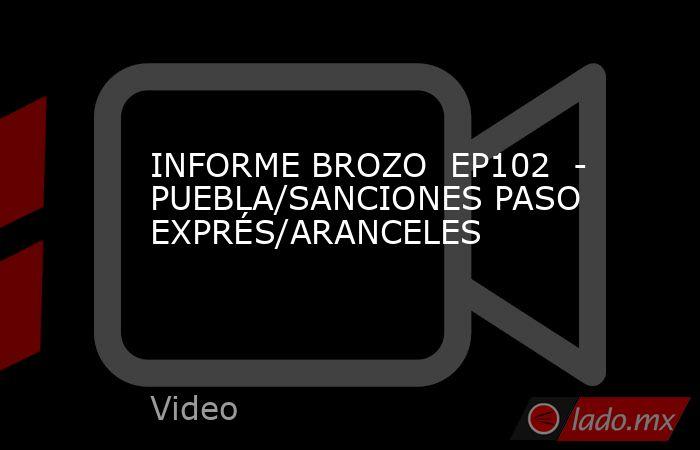 INFORME BROZO  EP102  - PUEBLA/SANCIONES PASO EXPRÉS/ARANCELES. Noticias en tiempo real