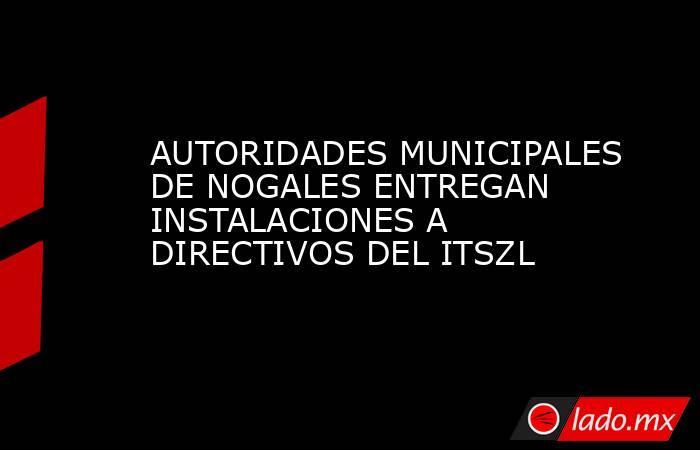 AUTORIDADES MUNICIPALES DE NOGALES ENTREGAN INSTALACIONES A DIRECTIVOS DEL ITSZL. Noticias en tiempo real