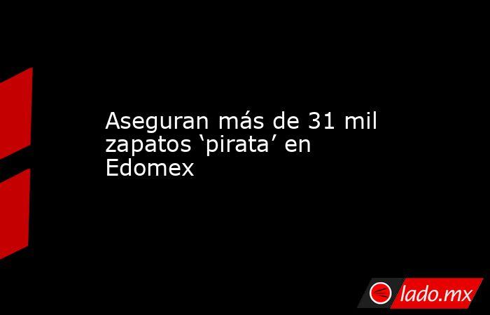 Aseguran más de 31 mil zapatos 'pirata' en Edomex. Noticias en tiempo real