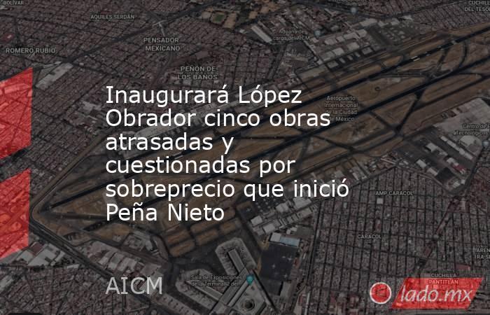 Inaugurará López Obrador cinco obras atrasadas y cuestionadas por sobreprecio que inició Peña Nieto. Noticias en tiempo real