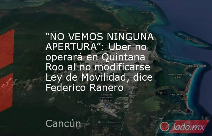 """""""NO VEMOS NINGUNA APERTURA"""": Uber no operará en Quintana Roo al no modificarse Ley de Movilidad, dice Federico Ranero. Noticias en tiempo real"""
