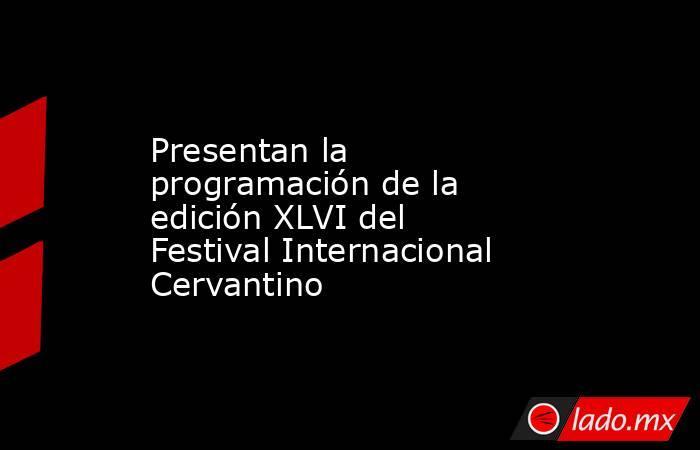 Presentan la programación de la edición XLVI del Festival Internacional Cervantino. Noticias en tiempo real