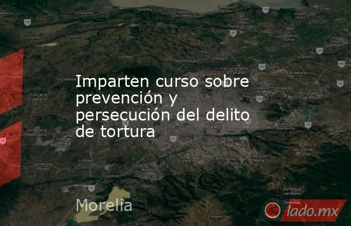 Imparten curso sobre prevención y persecución del delito de tortura. Noticias en tiempo real