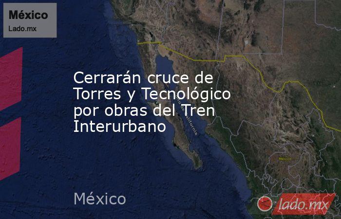 Cerrarán cruce de Torres y Tecnológico por obras del Tren Interurbano. Noticias en tiempo real