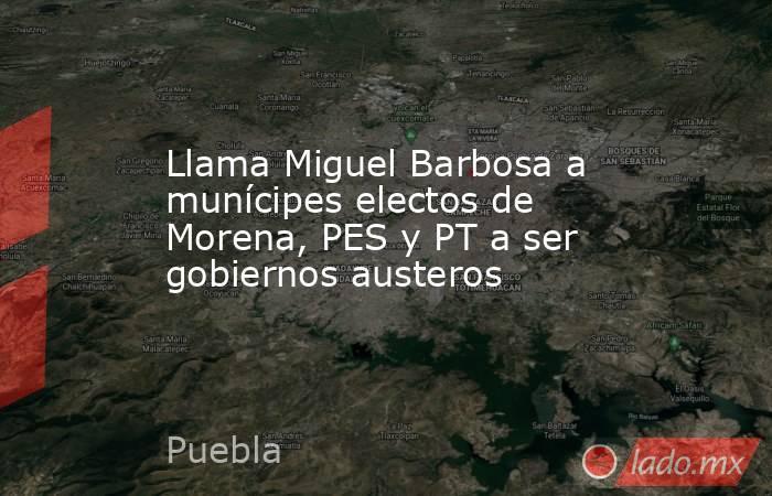Llama Miguel Barbosa a munícipes electos de Morena, PES y PT a ser gobiernos austeros. Noticias en tiempo real