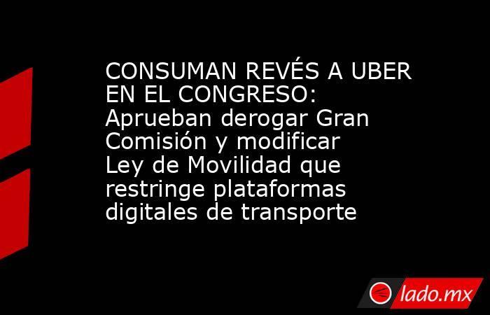 CONSUMAN REVÉS A UBER EN EL CONGRESO: Aprueban derogar Gran Comisión y modificar Ley de Movilidad que restringe plataformas digitales de transporte. Noticias en tiempo real