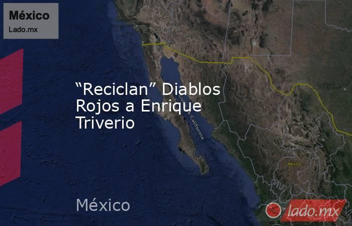 """""""Reciclan"""" Diablos Rojos a Enrique Triverio. Noticias en tiempo real"""