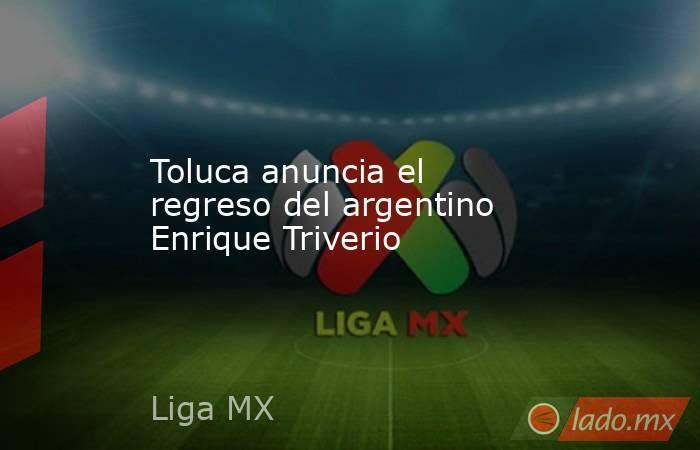 Toluca anuncia el regreso del argentino Enrique Triverio. Noticias en tiempo real