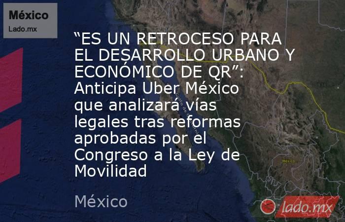 """""""ES UN RETROCESO PARA EL DESARROLLO URBANO Y ECONÓMICO DE QR"""": Anticipa Uber México que analizará vías legales tras reformas aprobadas por el Congreso a la Ley de Movilidad. Noticias en tiempo real"""
