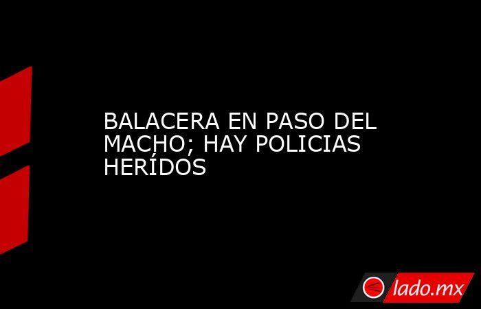 BALACERA EN PASO DEL MACHO; HAY POLICIAS HERÍDOS. Noticias en tiempo real