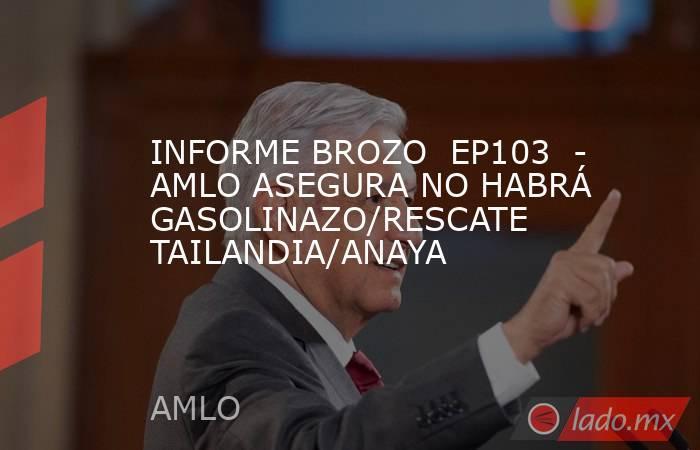 INFORME BROZO  EP103  - AMLO ASEGURA NO HABRÁ GASOLINAZO/RESCATE TAILANDIA/ANAYA. Noticias en tiempo real