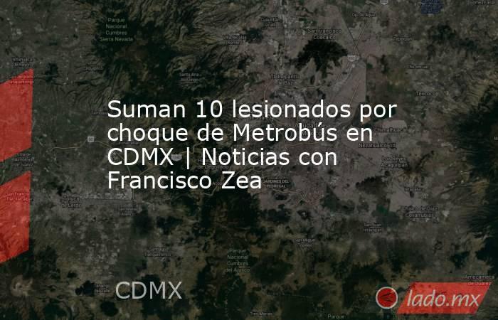 Suman 10 lesionados por choque de Metrobús en CDMX | Noticias con Francisco Zea. Noticias en tiempo real