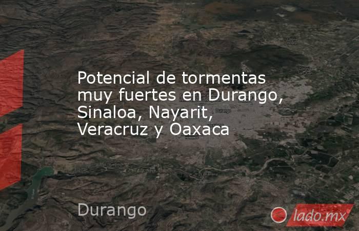 Potencial de tormentas muy fuertes en Durango, Sinaloa, Nayarit, Veracruz y Oaxaca. Noticias en tiempo real