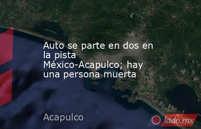 Auto se parte en dos en la pista México-Acapulco; hay una persona muerta. Noticias en tiempo real