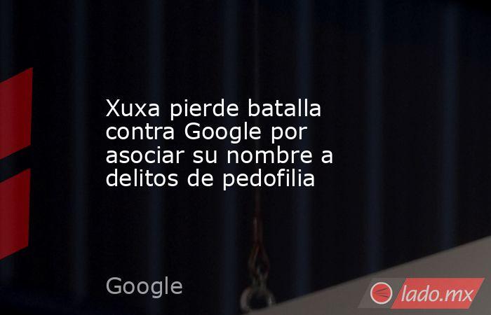 Xuxa pierde batalla contra Google por asociar su nombre a delitos de pedofilia. Noticias en tiempo real
