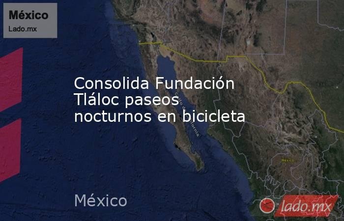 Consolida Fundación Tláloc paseos nocturnos en bicicleta. Noticias en tiempo real