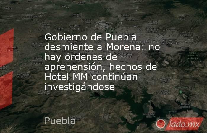 Gobierno de Puebla desmiente a Morena: no hay órdenes de aprehensión, hechos de Hotel MM continúan investigándose. Noticias en tiempo real