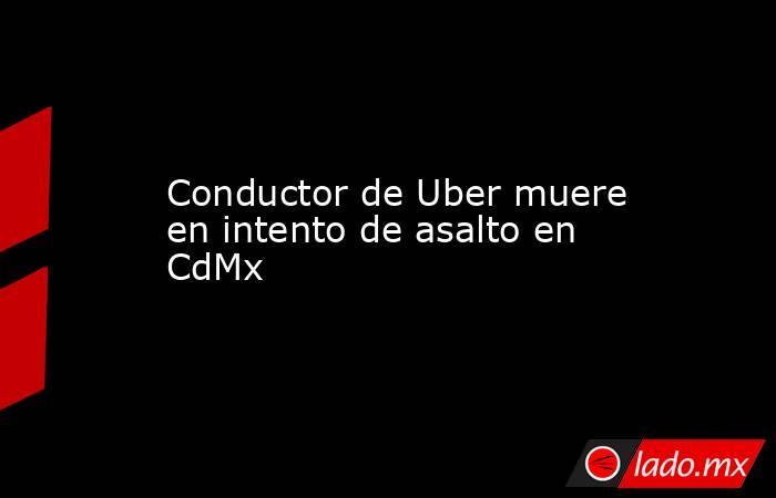 Conductor de Uber muere en intento de asalto en CdMx. Noticias en tiempo real