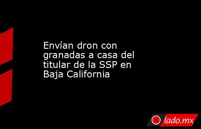 Envían dron con granadas a casa del titular de la SSP en Baja California. Noticias en tiempo real