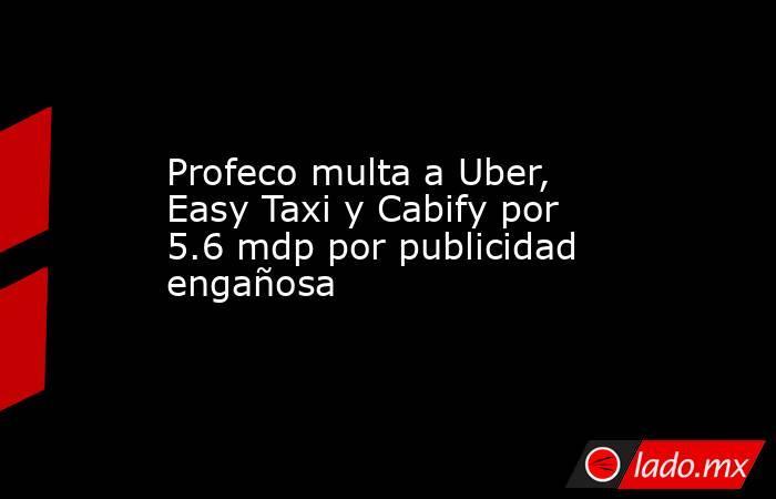 Profeco multa a Uber, Easy Taxi y Cabify por 5.6 mdp por publicidad engañosa. Noticias en tiempo real
