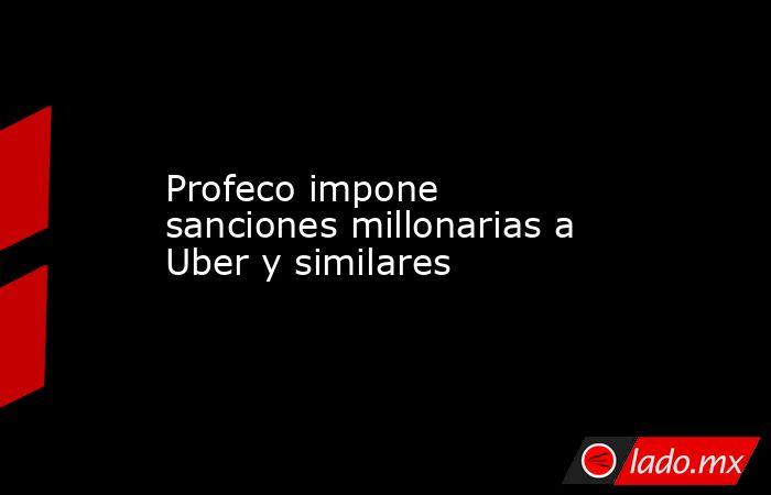 Profeco impone sanciones millonarias a Uber y similares. Noticias en tiempo real