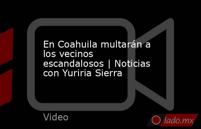 En Coahuila multarán a los vecinos escandalosos | Noticias con Yuriria Sierra. Noticias en tiempo real
