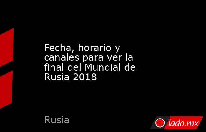Fecha, horario y canales para ver la final del Mundial de Rusia 2018. Noticias en tiempo real