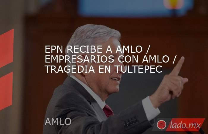 EPN RECIBE A AMLO / EMPRESARIOS CON AMLO / TRAGEDIA EN TULTEPEC. Noticias en tiempo real