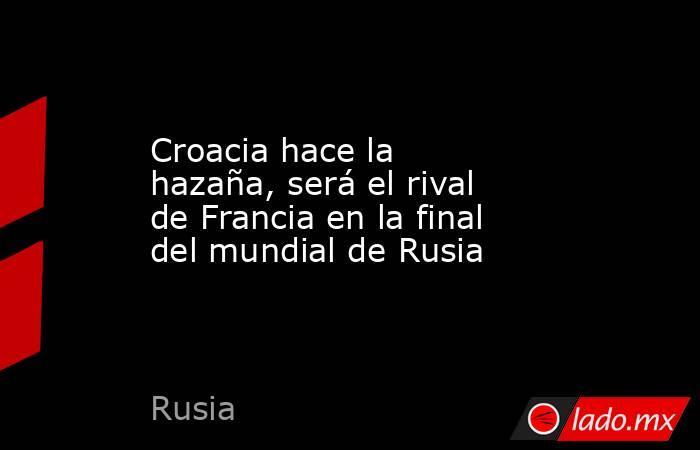 Croacia hace la hazaña, será el rival de Francia en la final del mundial de Rusia. Noticias en tiempo real