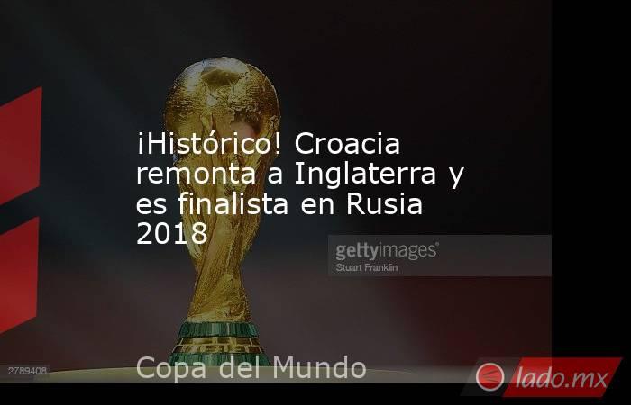 ¡Histórico! Croacia remonta a Inglaterra y es finalista en Rusia 2018. Noticias en tiempo real