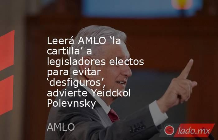 Leerá AMLO 'la cartilla' a legisladores electos para evitar 'desfiguros', advierte Yeidckol Polevnsky. Noticias en tiempo real