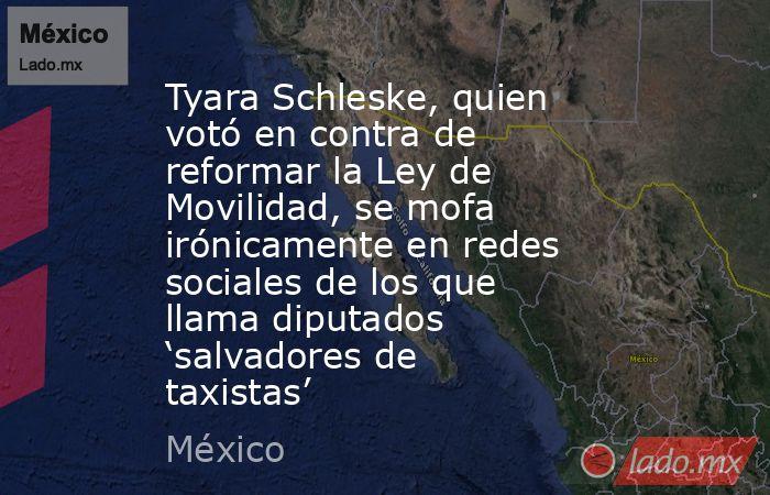 Tyara Schleske, quien votó en contra de reformar la Ley de Movilidad, se mofa irónicamente en redes sociales de los que llama diputados 'salvadores de taxistas'. Noticias en tiempo real