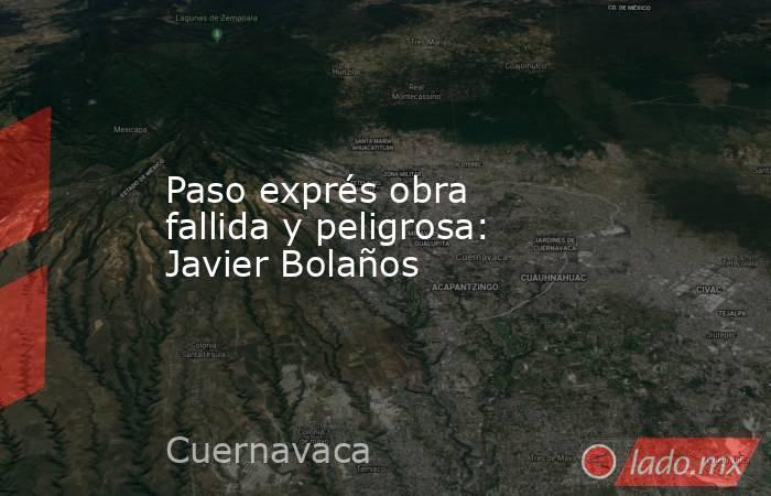 Paso exprés obra fallida y peligrosa: Javier Bolaños. Noticias en tiempo real