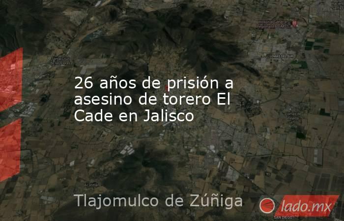 26 años de prisión a asesino de torero El Cade en Jalisco. Noticias en tiempo real